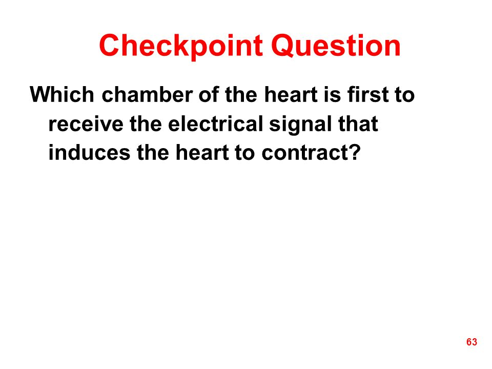 Checkpoint Question Which chamber of the heart is first to receive the electrical signal that induces the heart to contract