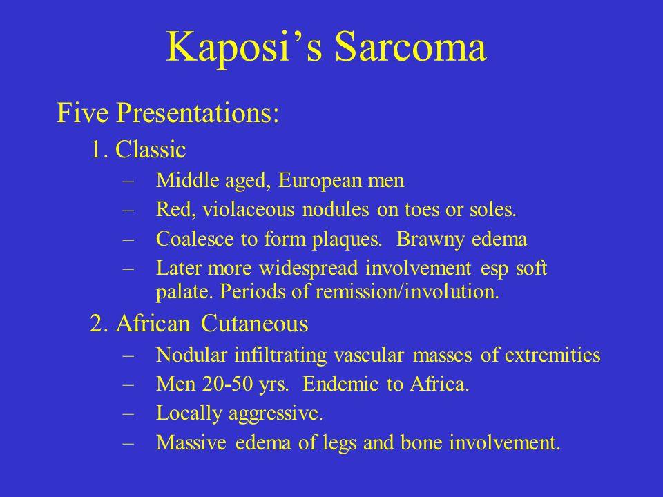 Kaposi's Sarcoma Five Presentations: 1. Classic 2. African Cutaneous