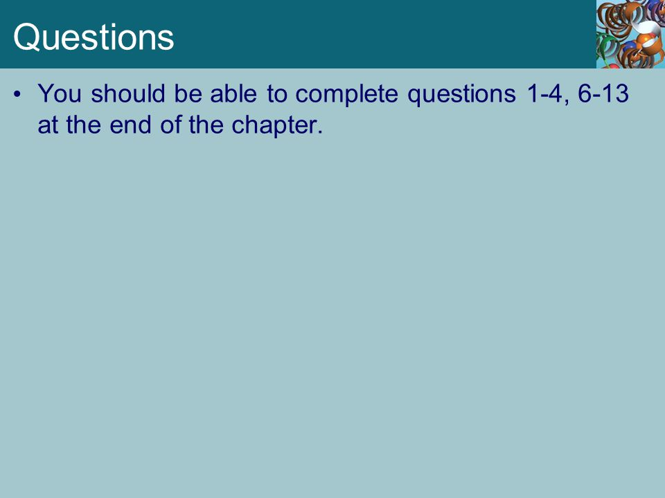 Questions You should be able to complete questions 1-4, 6-13 at the end of the chapter.