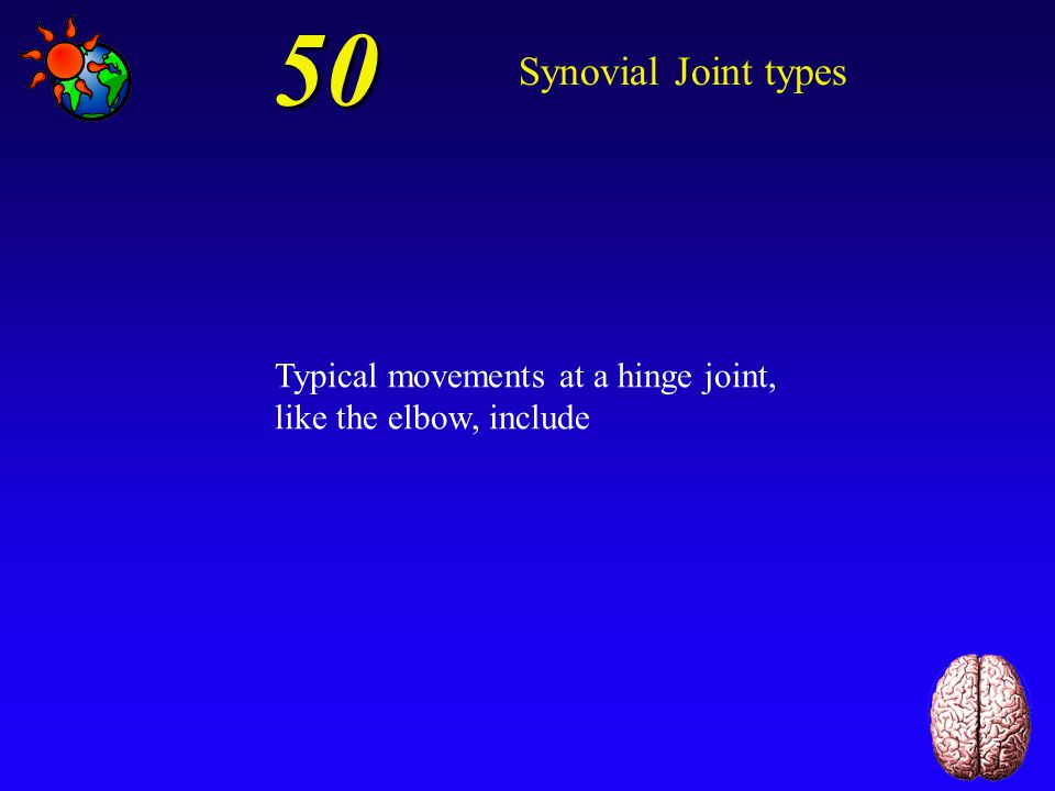 50 Synovial Joint types Typical movements at a hinge joint, like the elbow, include