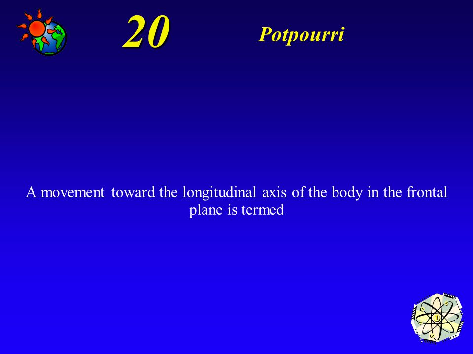 20 Potpourri A movement toward the longitudinal axis of the body in the frontal plane is termed