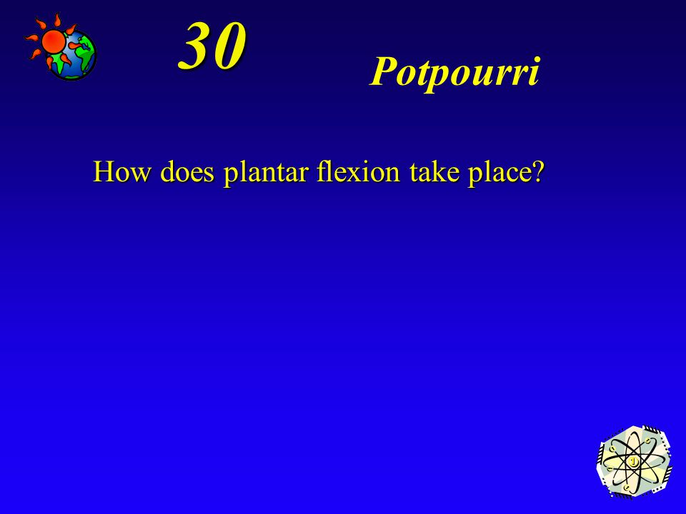 30 Potpourri How does plantar flexion take place