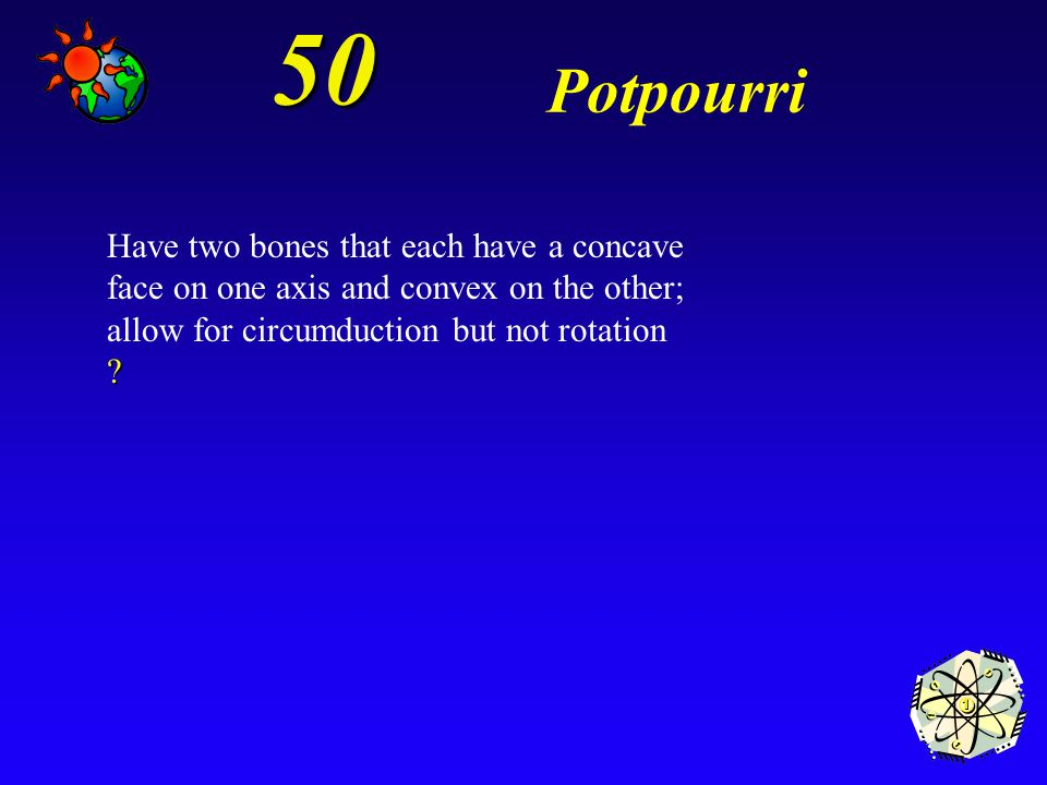 50 Potpourri. Have two bones that each have a concave face on one axis and convex on the other; allow for circumduction but not rotation.