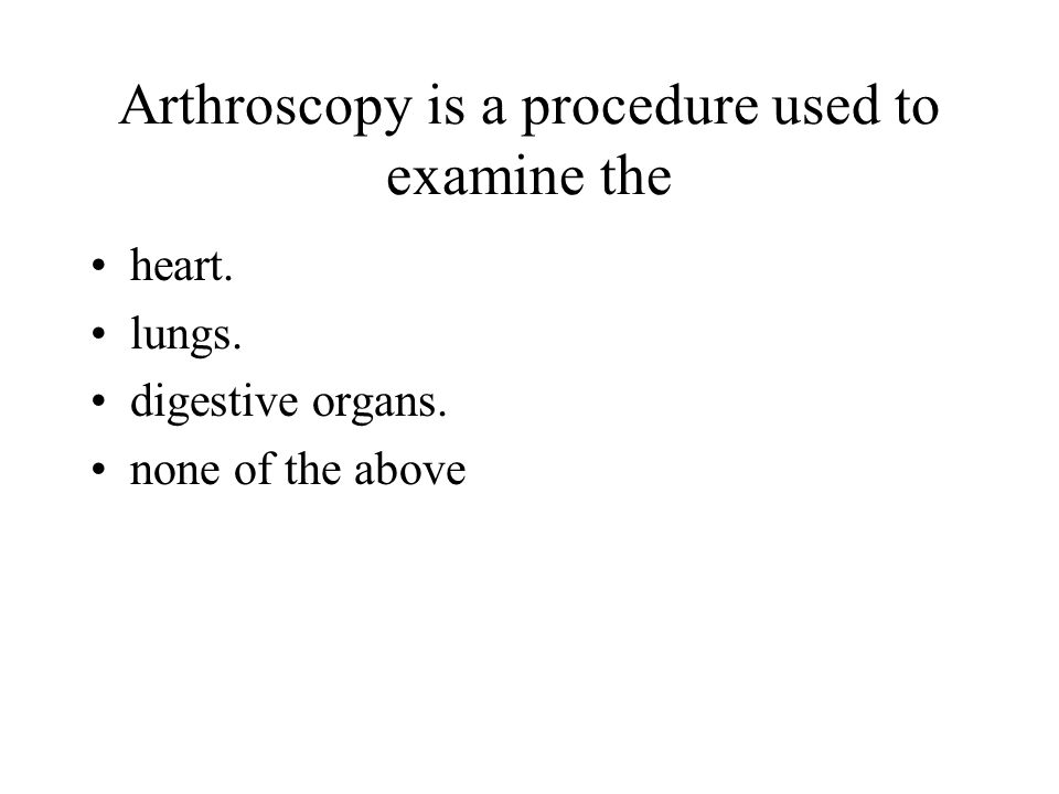 Arthroscopy is a procedure used to examine the