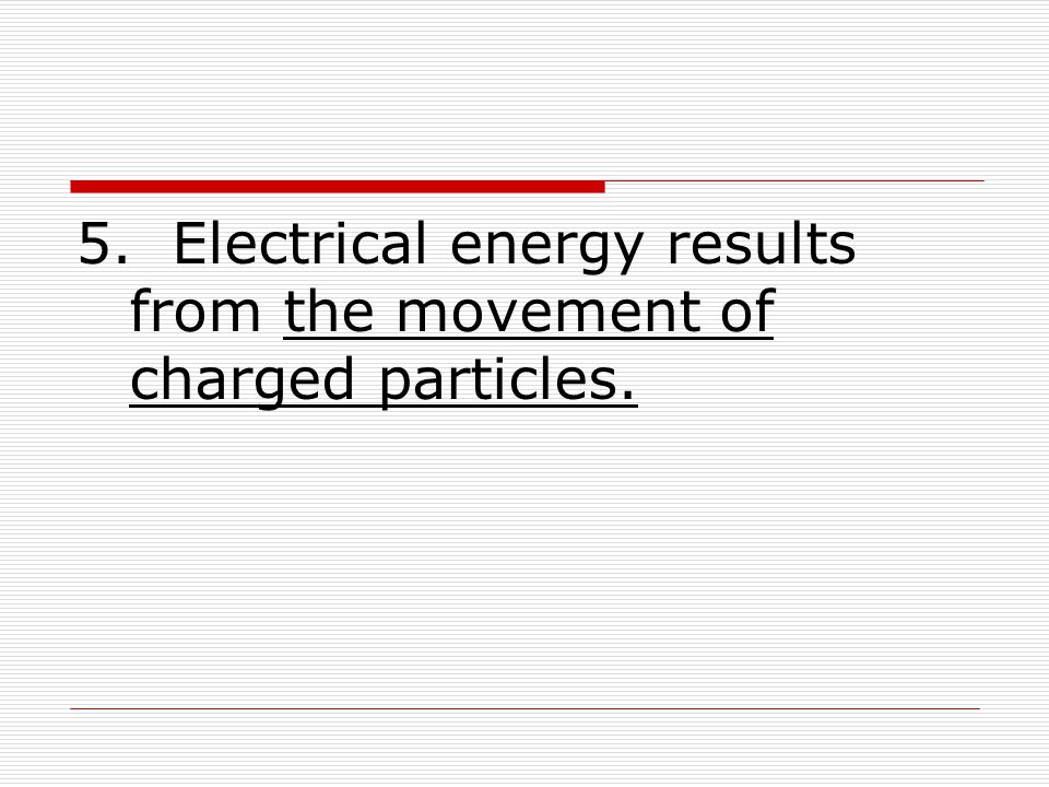 5. Electrical energy results from the movement of charged particles.