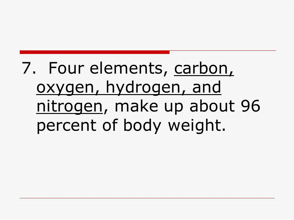 7. Four elements, carbon, oxygen, hydrogen, and nitrogen, make up about 96 percent of body weight.