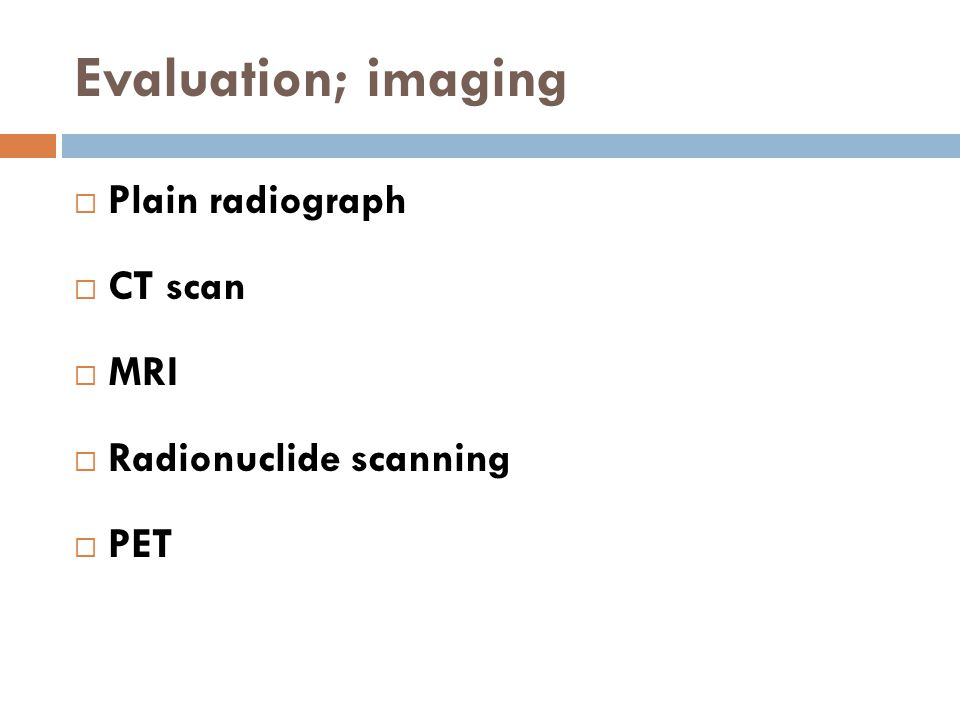 Evaluation; imaging Plain radiograph CT scan MRI Radionuclide scanning