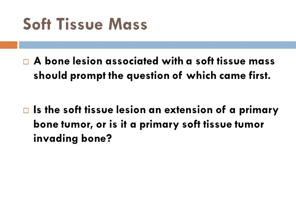 Soft Tissue Mass A bone lesion associated with a soft tissue mass should prompt the question of which came first.