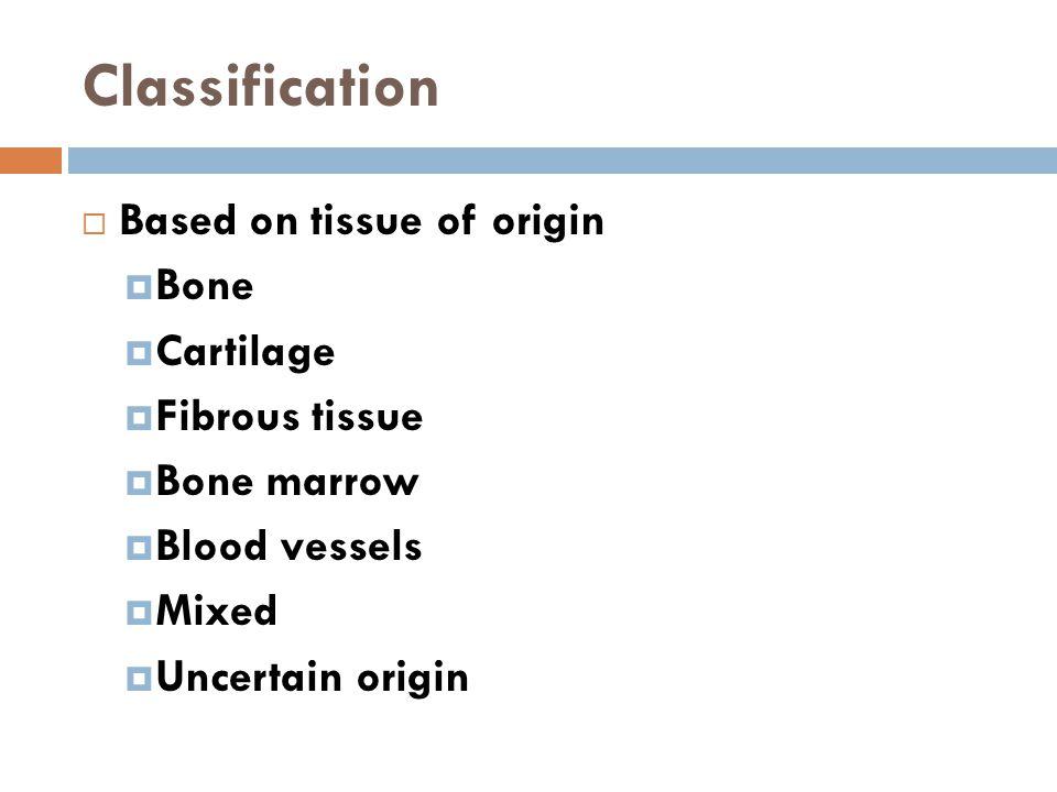 Classification Based on tissue of origin Bone Cartilage Fibrous tissue