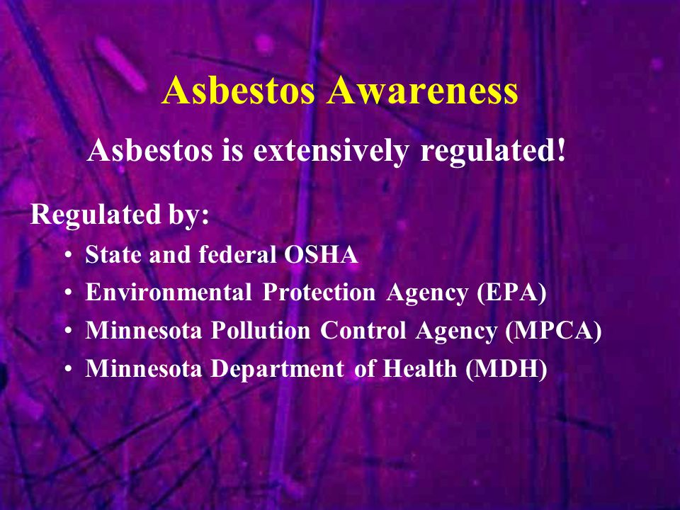 Asbestos Awareness Asbestos is extensively regulated! Regulated by: