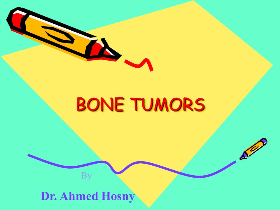 BONE TUMORS By Dr. Ahmed Hosny