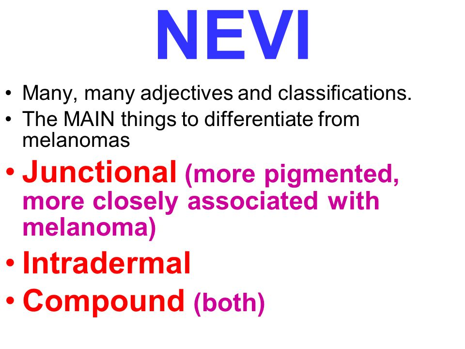 NEVI Many, many adjectives and classifications. The MAIN things to differentiate from melanomas.