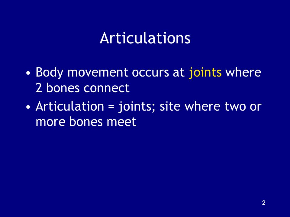 Articulations Body movement occurs at joints where 2 bones connect