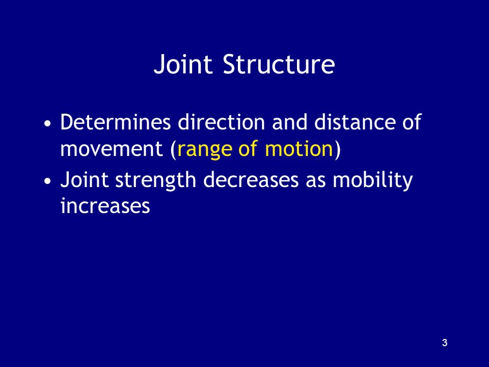 Joint Structure Determines direction and distance of movement (range of motion) Joint strength decreases as mobility increases.