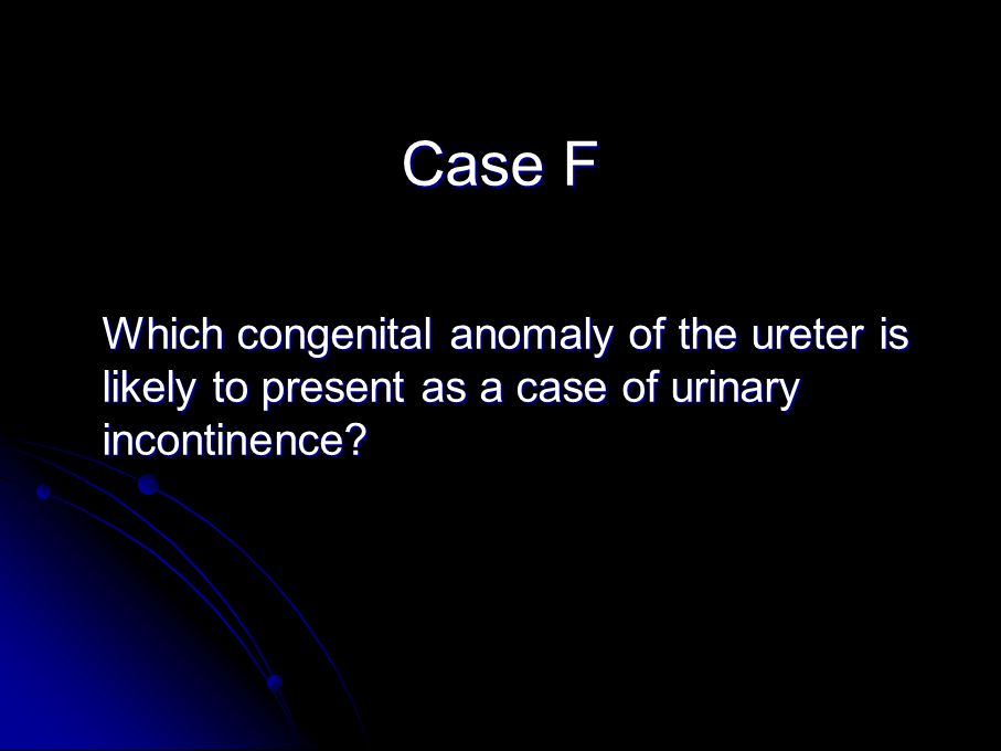 Case F Which congenital anomaly of the ureter is likely to present as a case of urinary incontinence
