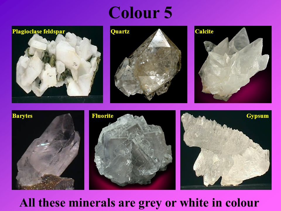 Colour 5 All these minerals are grey or white in colour