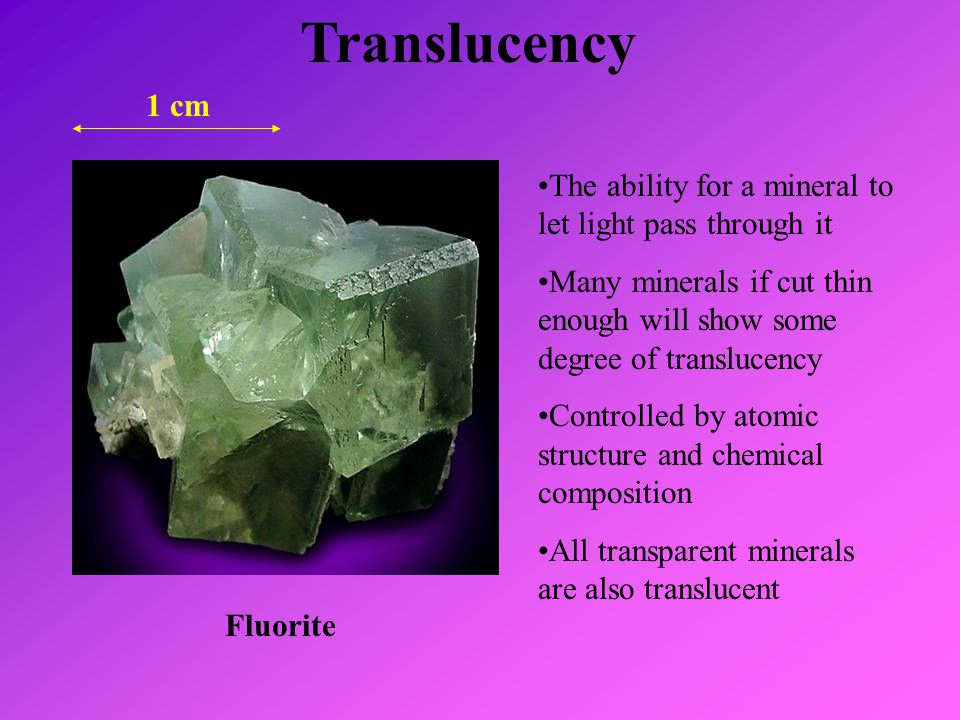 Translucency 1 cm. The ability for a mineral to let light pass through it. Many minerals if cut thin enough will show some degree of translucency.