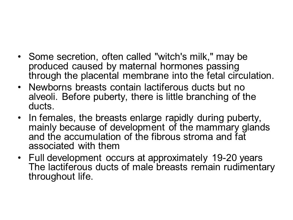Some secretion, often called witch s milk, may be produced caused by maternal hormones passing through the placental membrane into the fetal circulation.