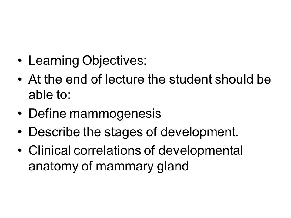 Learning Objectives: At the end of lecture the student should be able to: Define mammogenesis. Describe the stages of development.