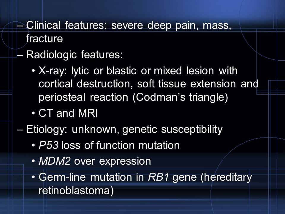 Clinical features: severe deep pain, mass, fracture