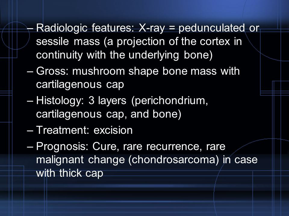 Radiologic features: X-ray = pedunculated or sessile mass (a projection of the cortex in continuity with the underlying bone)