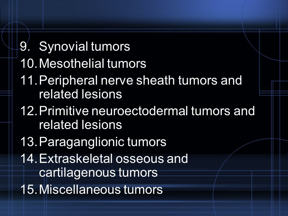 Synovial tumors Mesothelial tumors. Peripheral nerve sheath tumors and related lesions. Primitive neuroectodermal tumors and related lesions.