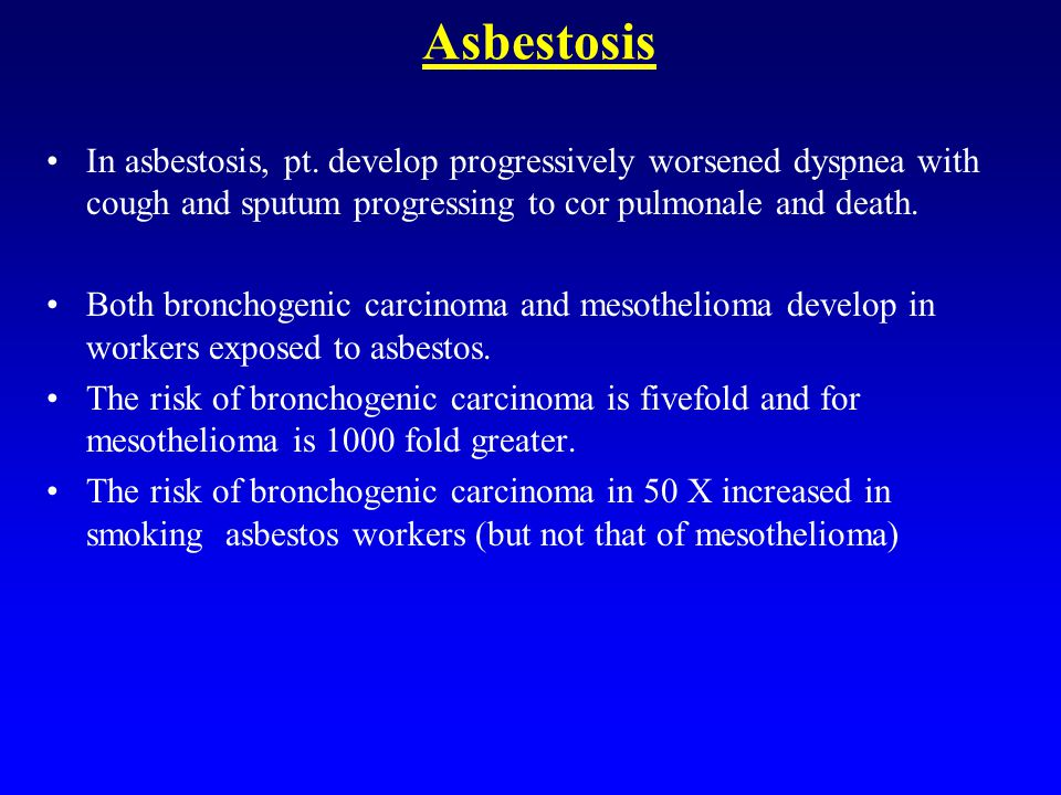 Asbestosis In asbestosis, pt. develop progressively worsened dyspnea with cough and sputum progressing to cor pulmonale and death.