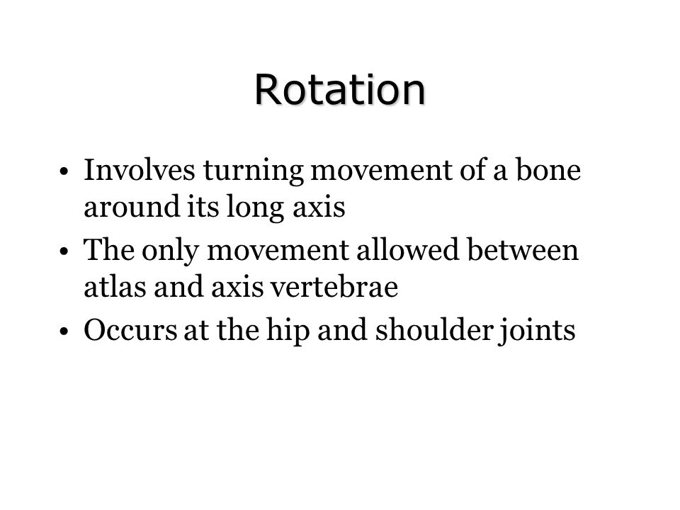 Rotation Involves turning movement of a bone around its long axis