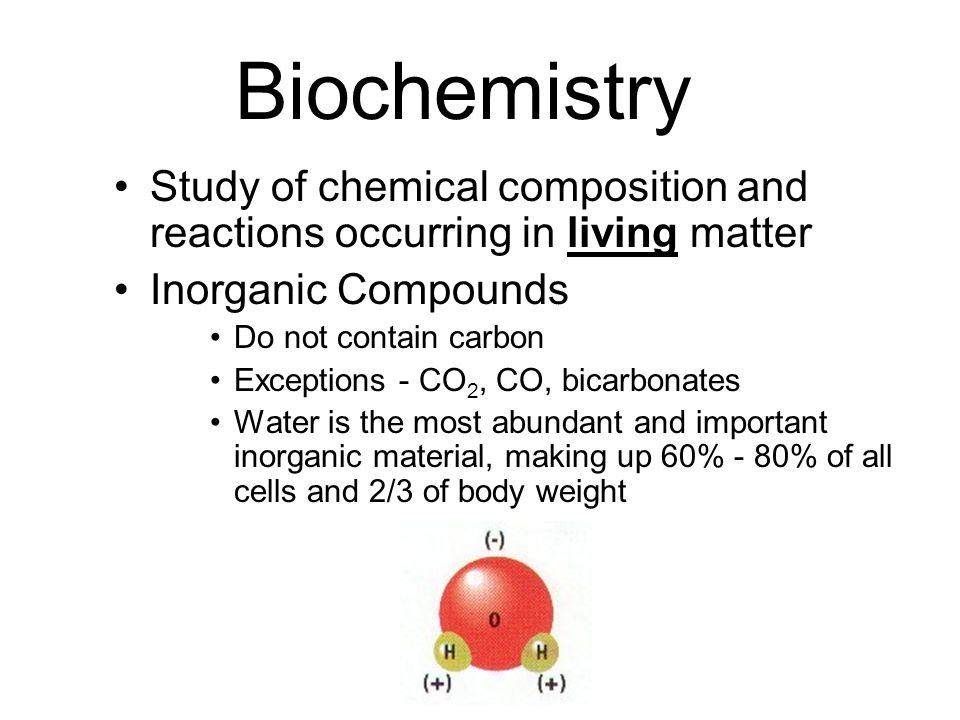 Biochemistry Study of chemical composition and reactions occurring in living matter. Inorganic Compounds.