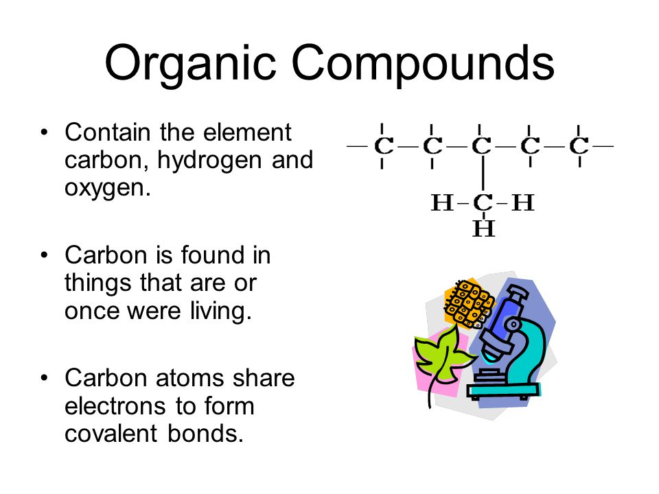 Organic Compounds Contain the element carbon, hydrogen and oxygen.