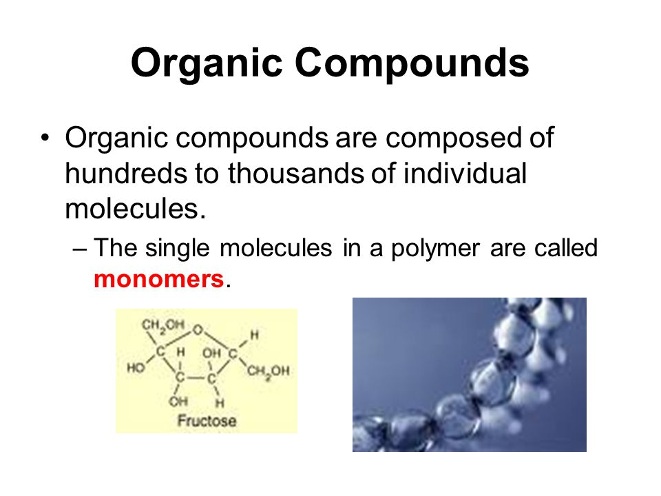 Organic Compounds Organic compounds are composed of hundreds to thousands of individual molecules.