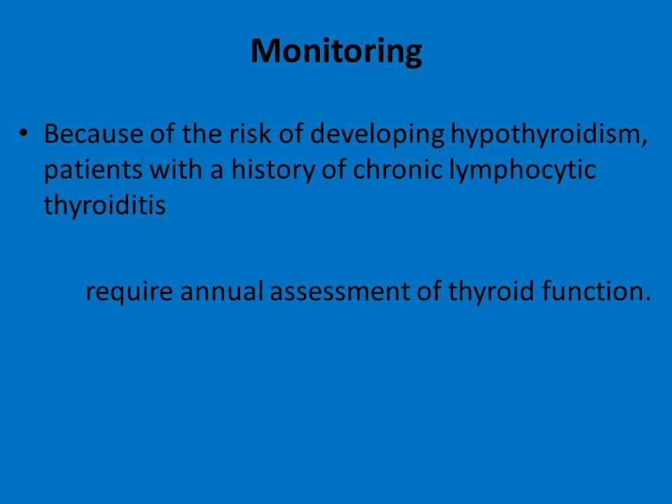 Monitoring Because of the risk of developing hypothyroidism, patients with a history of chronic lymphocytic thyroiditis.