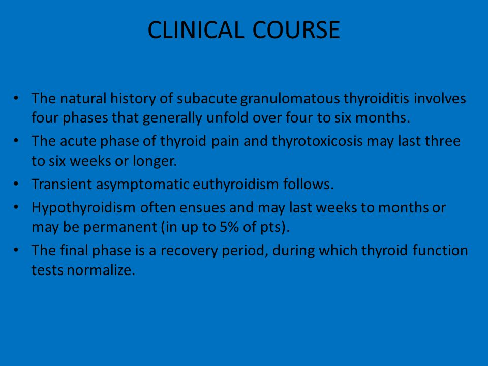 CLINICAL COURSE The natural history of subacute granulomatous thyroiditis involves four phases that generally unfold over four to six months.