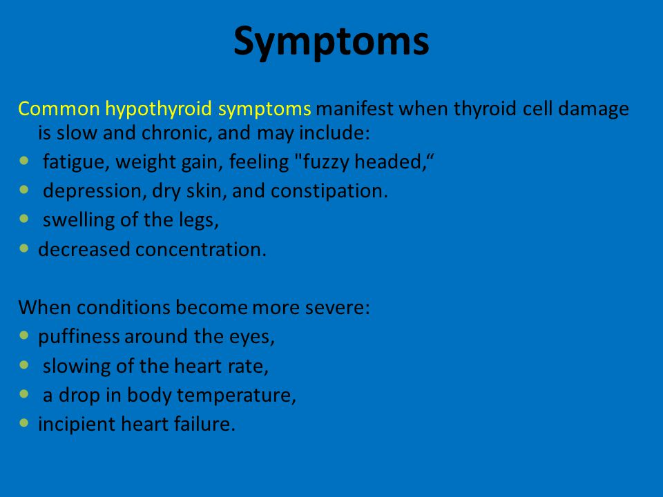 Symptoms Common hypothyroid symptoms manifest when thyroid cell damage is slow and chronic, and may include: