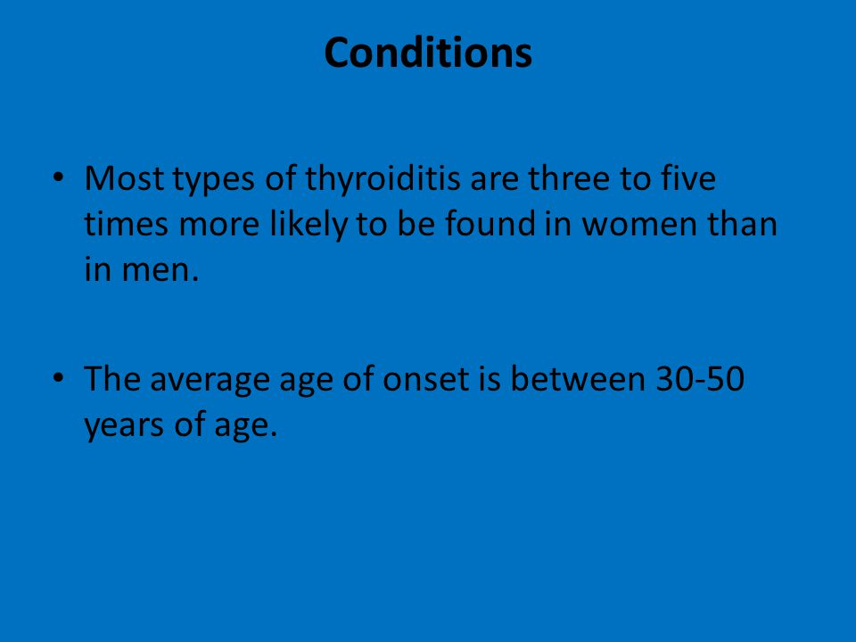 Conditions Most types of thyroiditis are three to five times more likely to be found in women than in men.