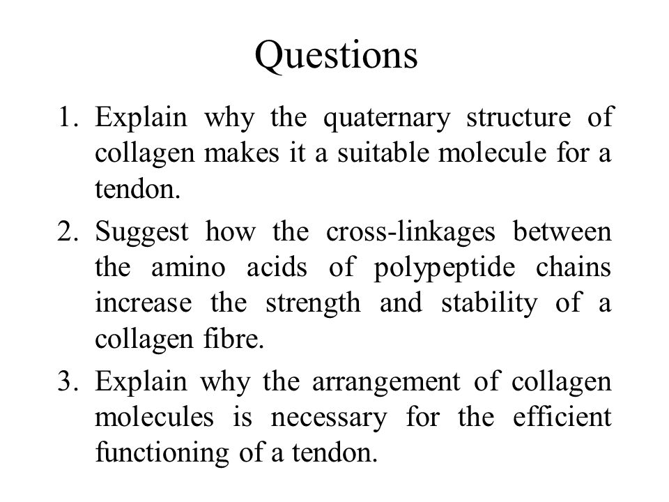 Questions Explain why the quaternary structure of collagen makes it a suitable molecule for a tendon.