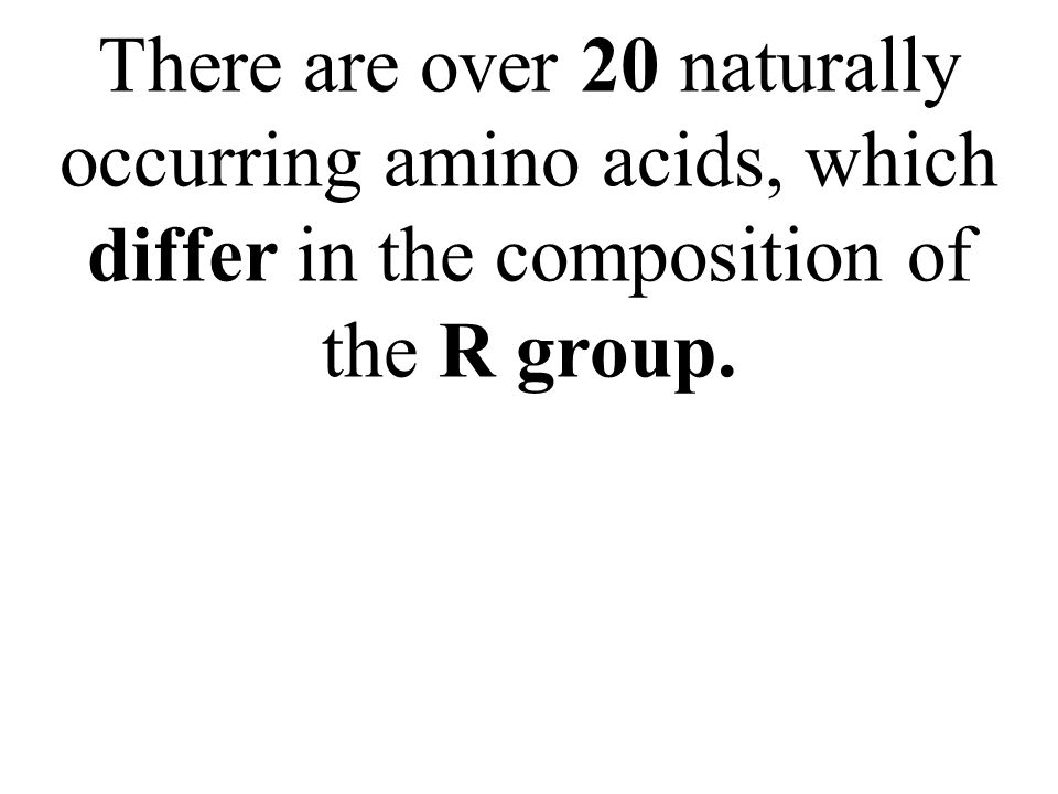 There are over 20 naturally occurring amino acids, which differ in the composition of the R group.