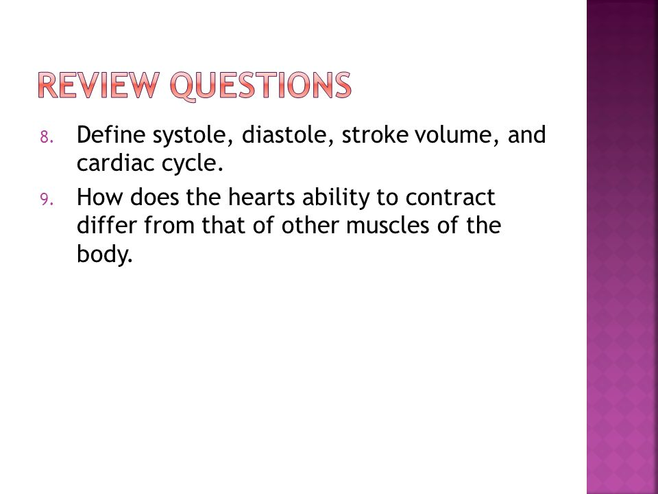 Review Questions Define systole, diastole, stroke volume, and cardiac cycle.