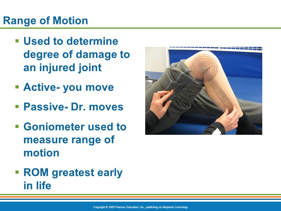 Range of Motion Used to determine degree of damage to an injured joint. Active- you move. Passive- Dr. moves.
