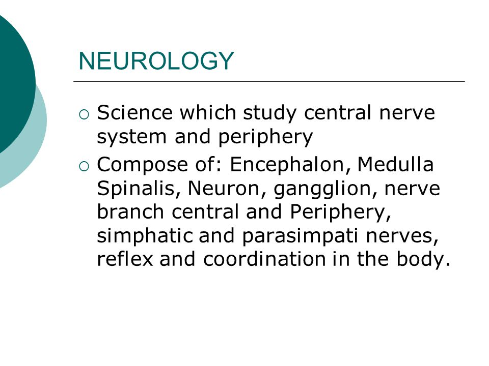 NEUROLOGY Science which study central nerve system and periphery