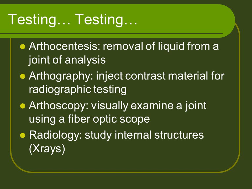Testing… Testing… Arthocentesis: removal of liquid from a joint of analysis. Arthography: inject contrast material for radiographic testing.