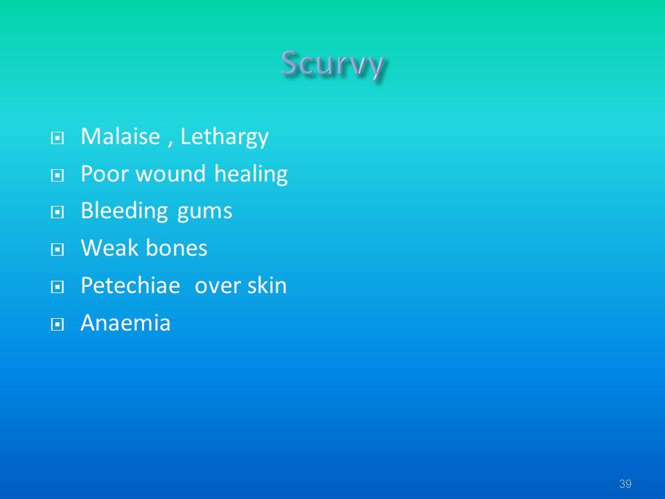Scurvy Malaise , Lethargy Poor wound healing Bleeding gums Weak bones