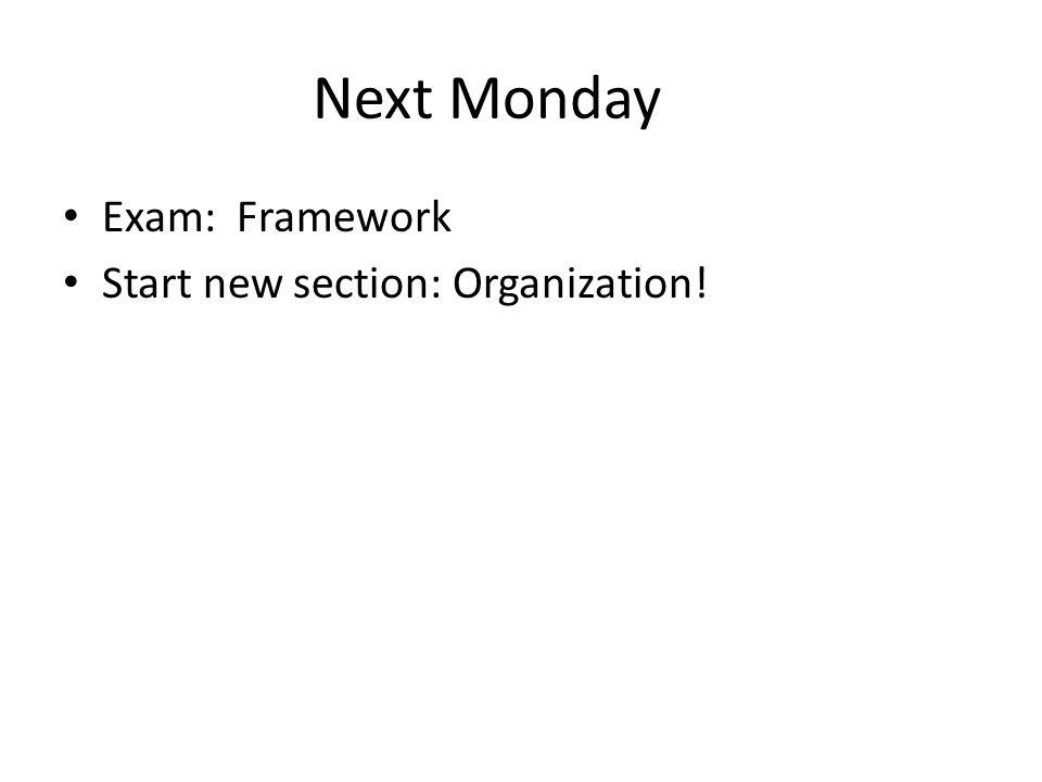 Next Monday Exam: Framework Start new section: Organization!