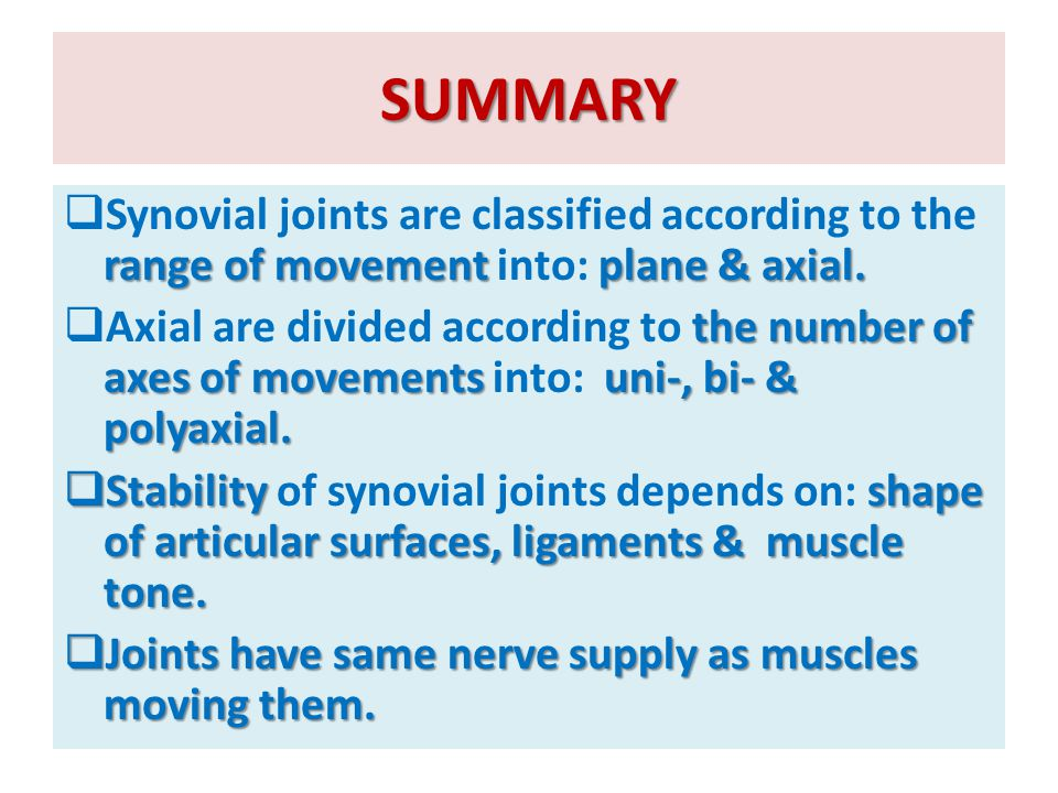 SUMMARY Synovial joints are classified according to the range of movement into: plane & axial.