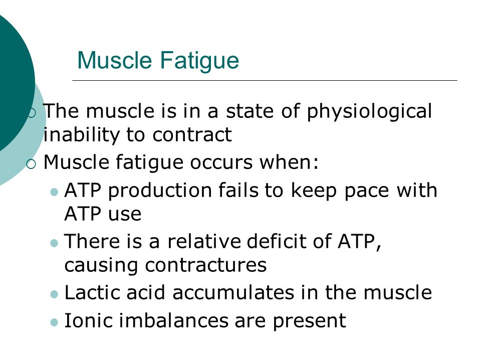 Muscle Fatigue The muscle is in a state of physiological inability to contract. Muscle fatigue occurs when: