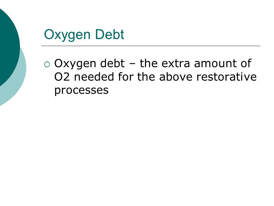 Oxygen Debt Oxygen debt – the extra amount of O2 needed for the above restorative processes