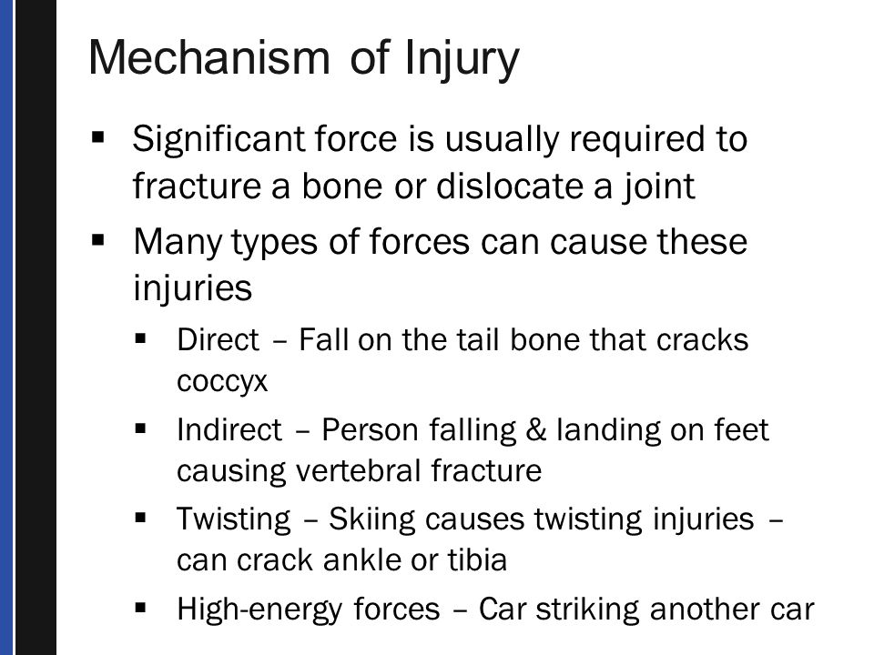 Mechanism of Injury Significant force is usually required to fracture a bone or dislocate a joint. Many types of forces can cause these injuries.