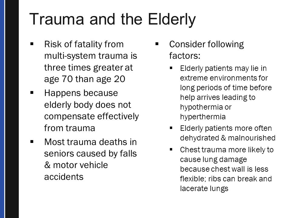 Trauma and the Elderly Risk of fatality from multi-system trauma is three times greater at age 70 than age 20.