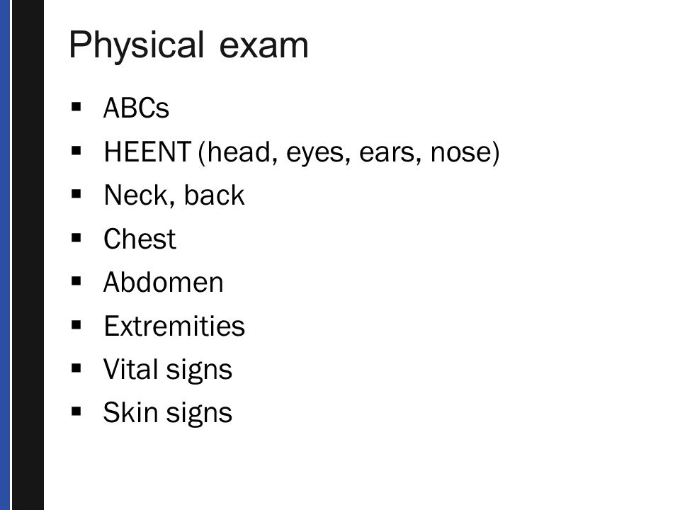 Physical exam ABCs HEENT (head, eyes, ears, nose) Neck, back Chest