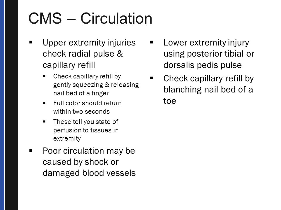 CMS – Circulation Upper extremity injuries check radial pulse & capillary refill.